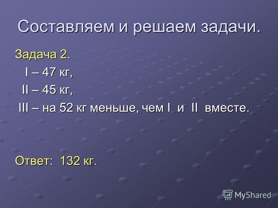 Составляем и решаем задачи. Задача 2. I – 47 кг, I – 47 кг, II – 45 кг, II – 45 кг, III – на 52 кг меньше, чем I и II вместе. III – на 52 кг меньше, чем I и II вместе. Ответ: 132 кг.