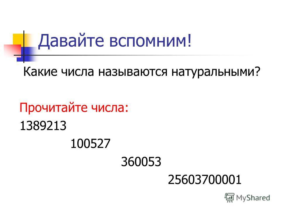 Давайте вспомним! Какие числа называются натуральными? Прочитайте числа: 1389213 100527 360053 25603700001