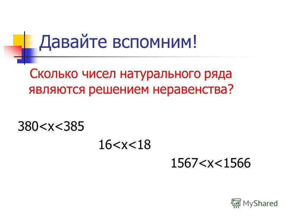 Давайте вспомним! Сколько чисел натурального ряда являются решением неравенства? 380