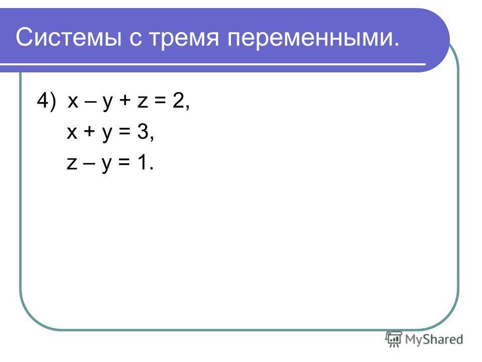 Системы с тремя переменными. 4) х – у + z = 2, х + у = 3, z – у = 1.