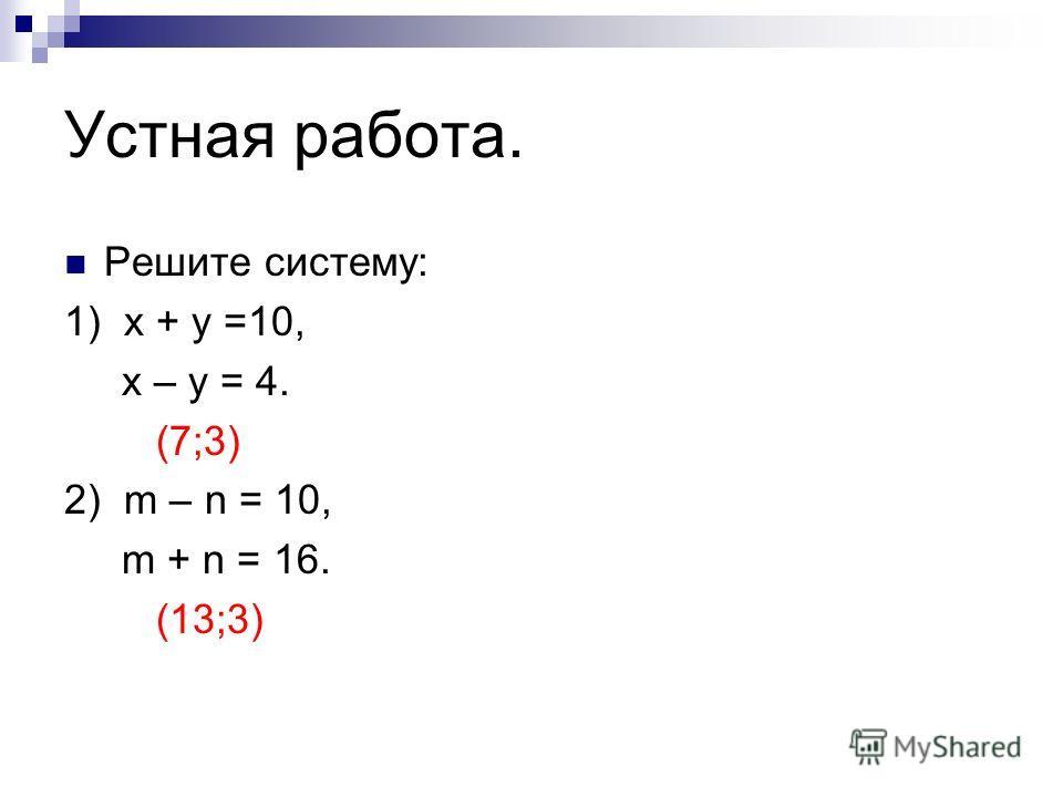 Устная работа. Решите систему: 1) х + у =10, х – у = 4. (7;3) 2) m – n = 10, m + n = 16. (13;3)