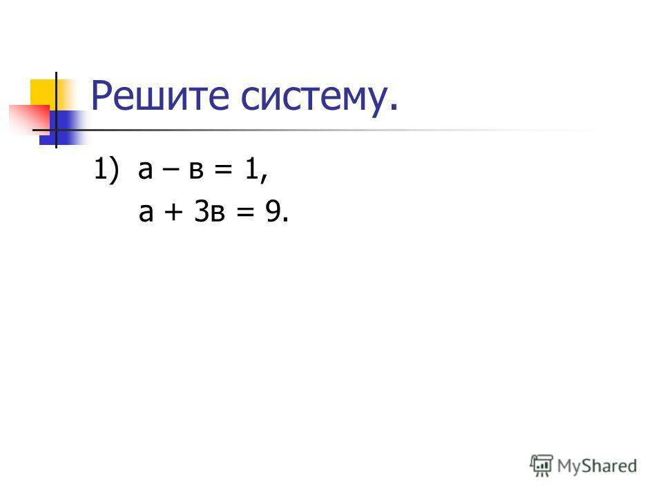 Решите систему. 1) а – в = 1, а + 3в = 9.