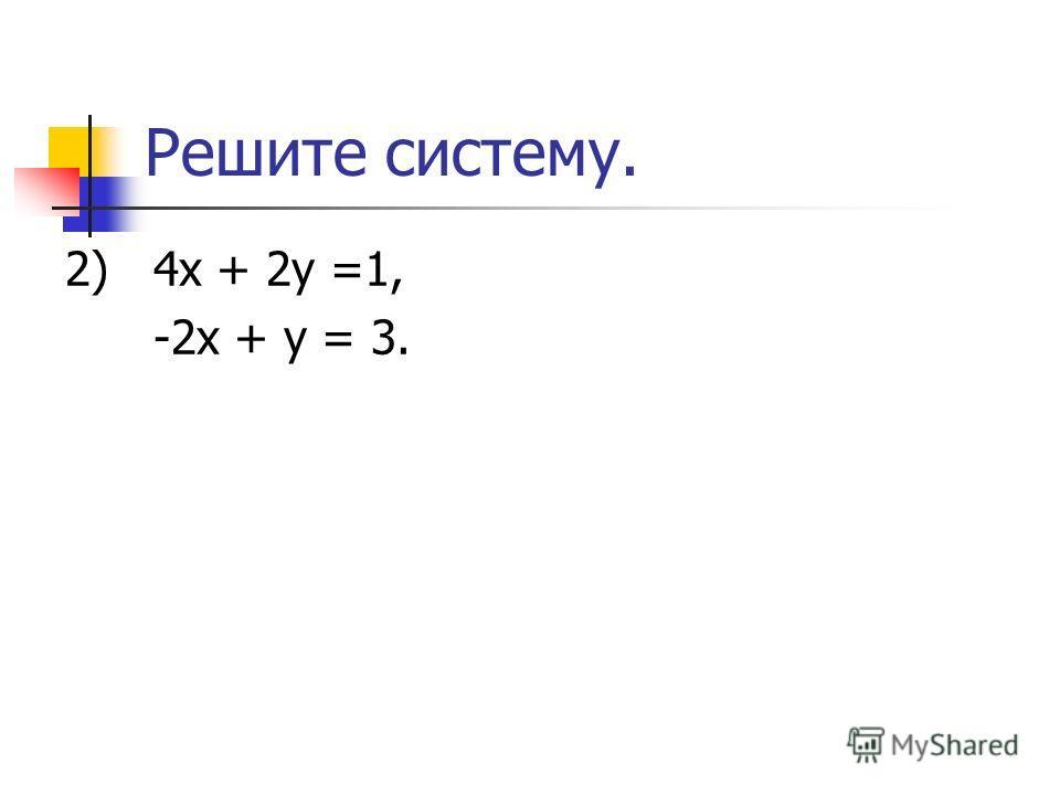 Решите систему. 2) 4х + 2у =1, -2х + у = 3.