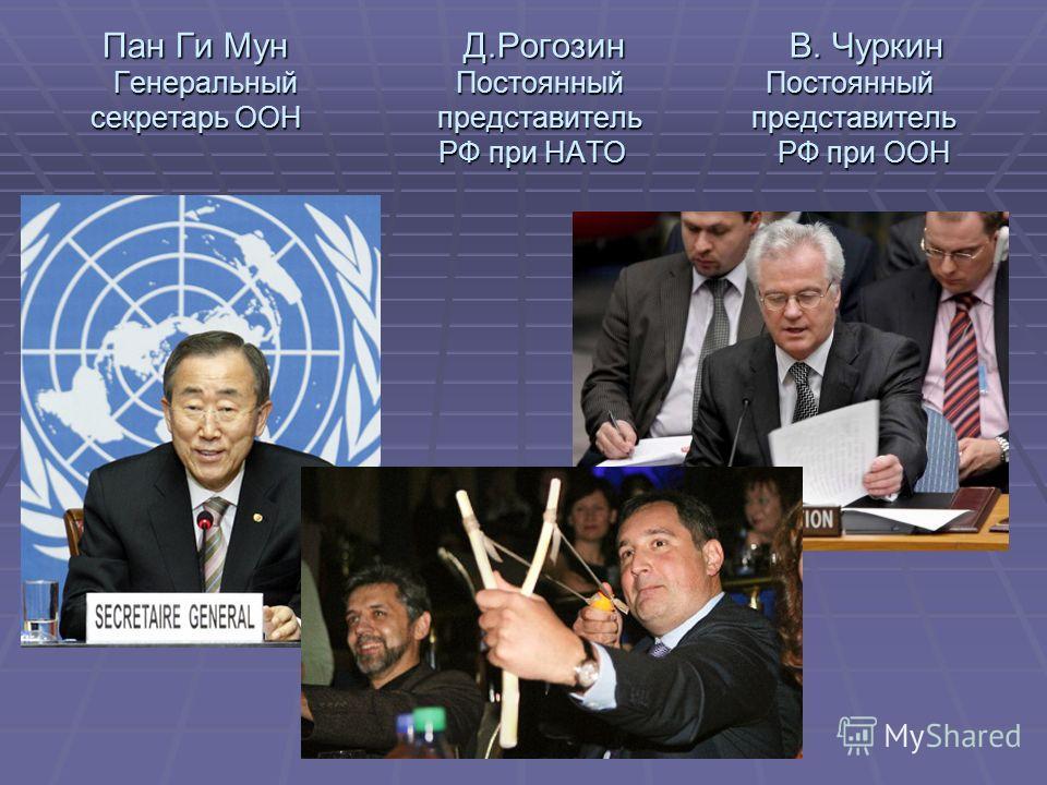 Пан Ги Мун Д.Рогозин В. Чуркин Генеральный Постоянный Постоянный секретарь ООН представитель представитель РФ при НАТО РФ при ООН