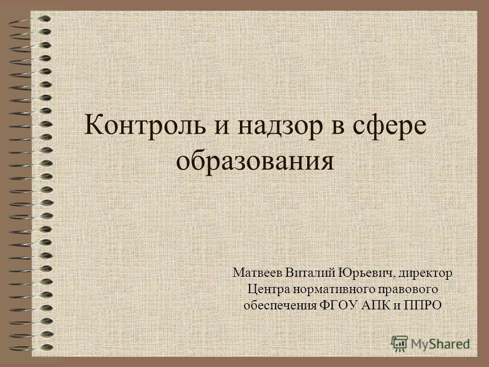 Контроль и надзор в сфере образования Матвеев Виталий Юрьевич, директор Центра нормативного правового обеспечения ФГОУ АПК и ППРО