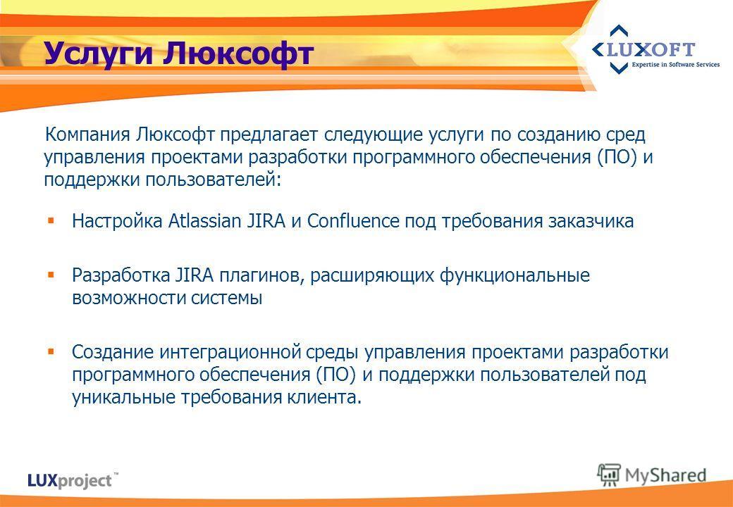 Услуги Люксофт Компания Люксофт предлагает следующие услуги по созданию сред управления проектами разработки программного обеспечения (ПО) и поддержки пользователей: Настройка Atlassian JIRA и Confluence под требования заказчика Разработка JIRA плаги