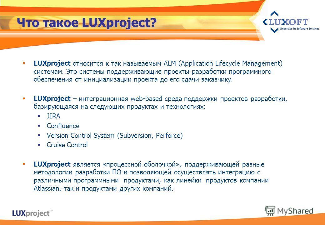 Что такое LUXproject? LUXproject относится к так называемым ALM (Application Lifecycle Management) системам. Это системы поддерживающие проекты разработки программного обеспечения от инициализации проекта до его сдачи заказчику. LUXproject – интеграц