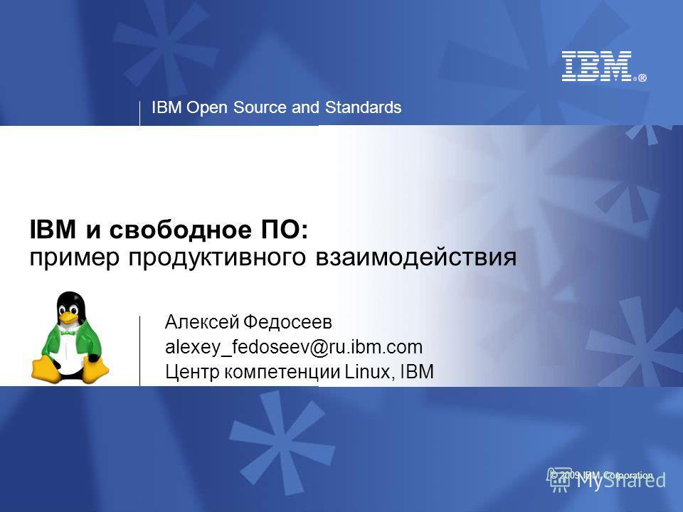 IBM Open Source and Standards © 2009 IBM Corporation IBM и свободное ПО: пример продуктивного взаимодействия Алексей Федосеев alexey_fedoseev@ru.ibm.com Центр компетенции Linux, IBM