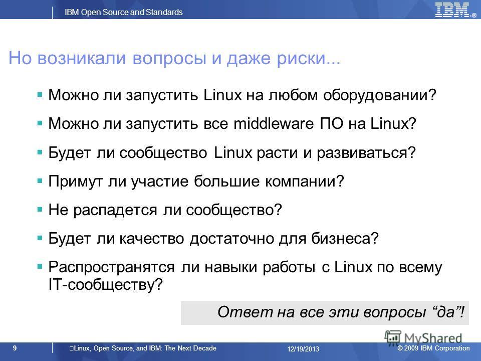 © 2009 IBM Corporation IBM Open Source and Standards 9Linux, Open Source, and IBM: The Next Decade 12/19/2013 Но возникали вопросы и даже риски... Можно ли запустить Linux на любом оборудовании? Можно ли запустить все middleware ПО на Linux? Будет ли
