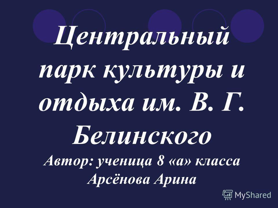 Центральный парк культуры и отдыха им. В. Г. Белинского Автор: ученица 8 «а» класса Арсёнова Арина