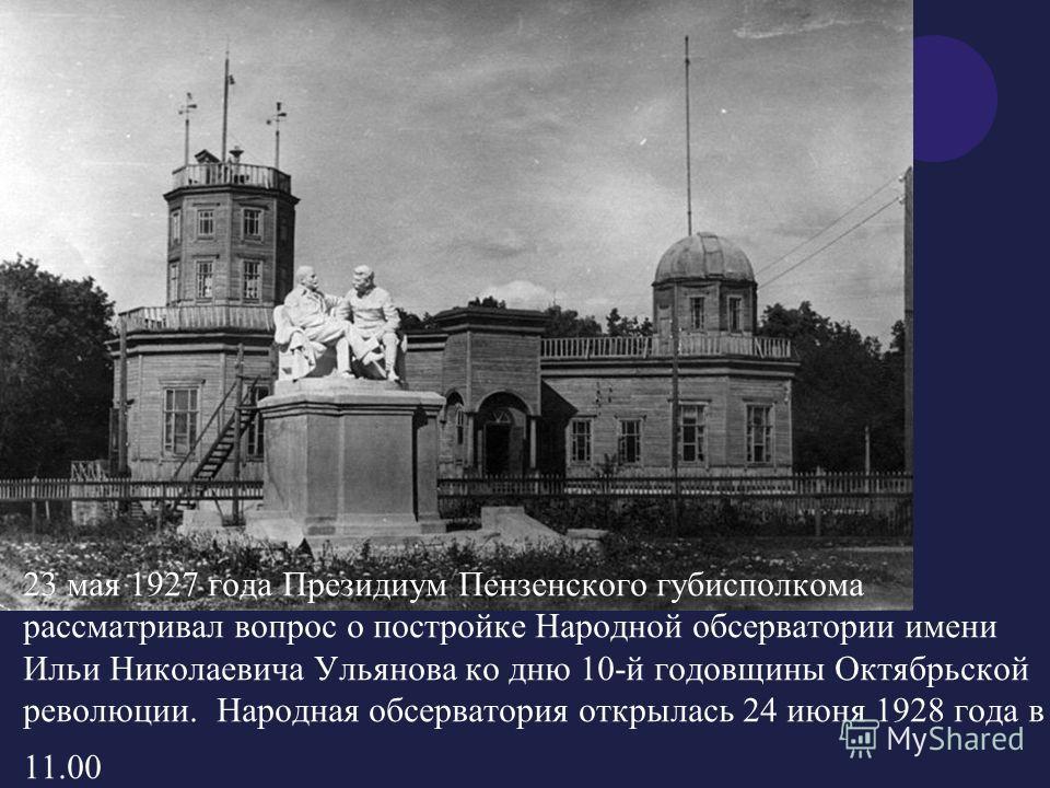 23 мая 1927 года Президиум Пензенского губисполкома рассматривал вопрос о постройке Народной обсерватории имени Ильи Николаевича Ульянова ко дню 10-й годовщины Октябрьской революции. Народная обсерватория открылась 24 июня 1928 года в 11.00