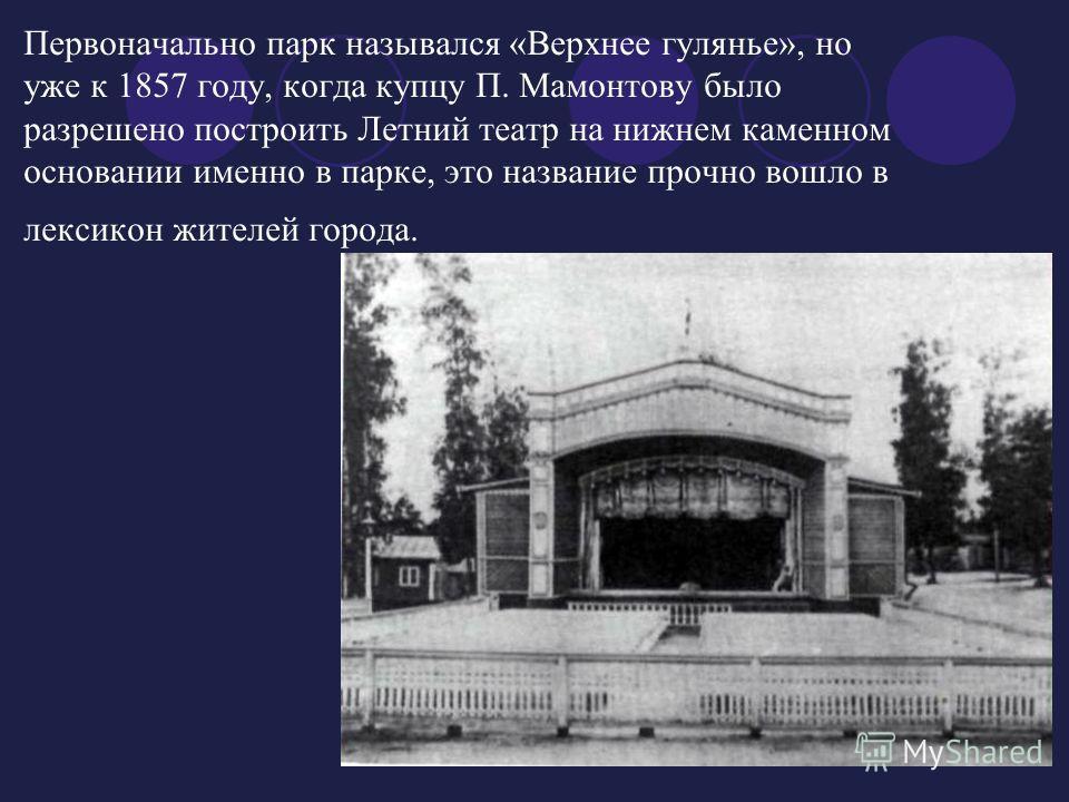 Первоначально парк назывался «Верхнее гулянье», но уже к 1857 году, когда купцу П. Мамонтову было разрешено построить Летний театр на нижнем каменном основании именно в парке, это название прочно вошло в лексикон жителей города.