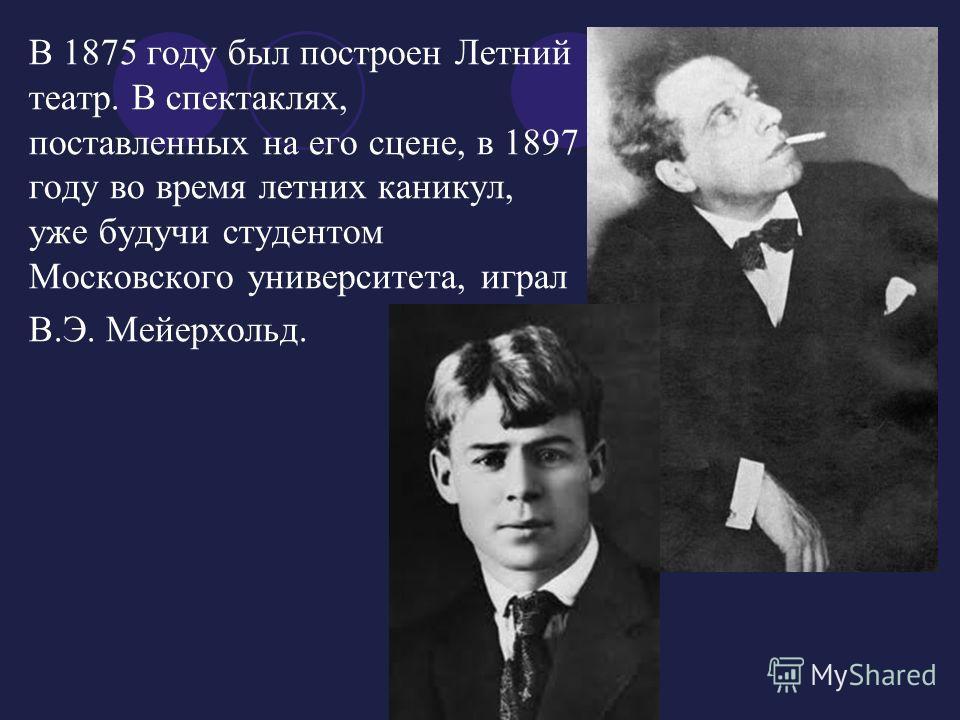 В 1875 году был построен Летний театр. В спектаклях, поставленных на его сцене, в 1897 году во время летних каникул, уже будучи студентом Московского университета, играл В.Э. Мейерхольд.