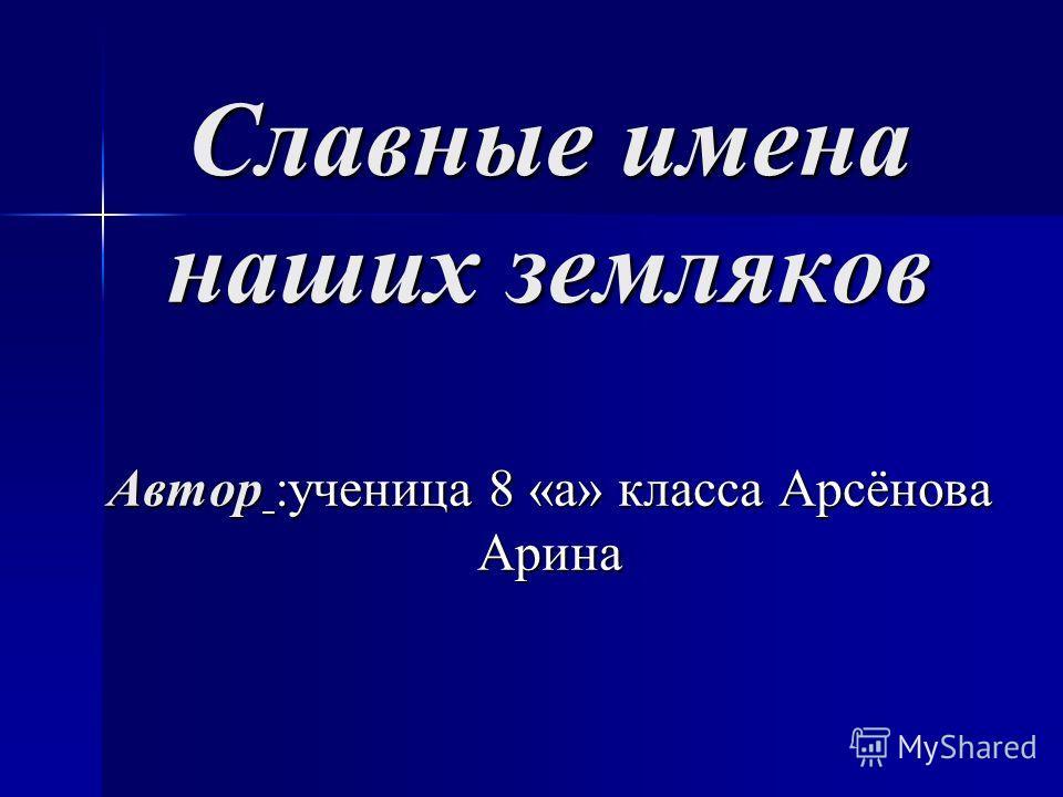 Славные имена наших земляков Автор :ученица 8 «а» класса Арсёнова Арина