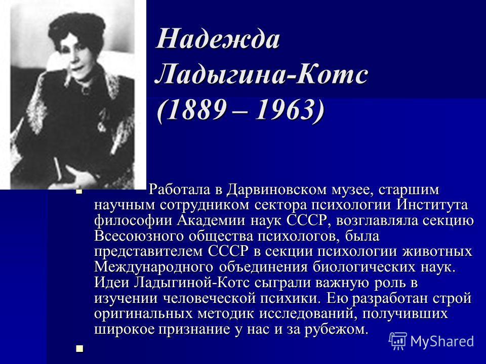 Надежда Ладыгина-Котс (1889 – 1963) Работала в Дарвиновском музее, старшим научным сотрудником сектора психологии Института философии Академии наук СССР, возглавляла секцию Всесоюзного общества психологов, была представителем СССР в секции психологии