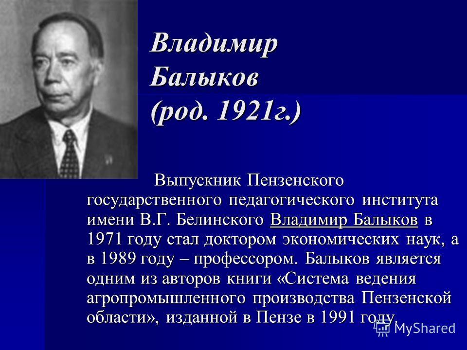 Владимир Балыков (род. 1921г.) Выпускник Пензенского государственного педагогического института имени В.Г. Белинского Владимир Балыков в 1971 году стал доктором экономических наук, а в 1989 году – профессором. Балыков является одним из авторов книги