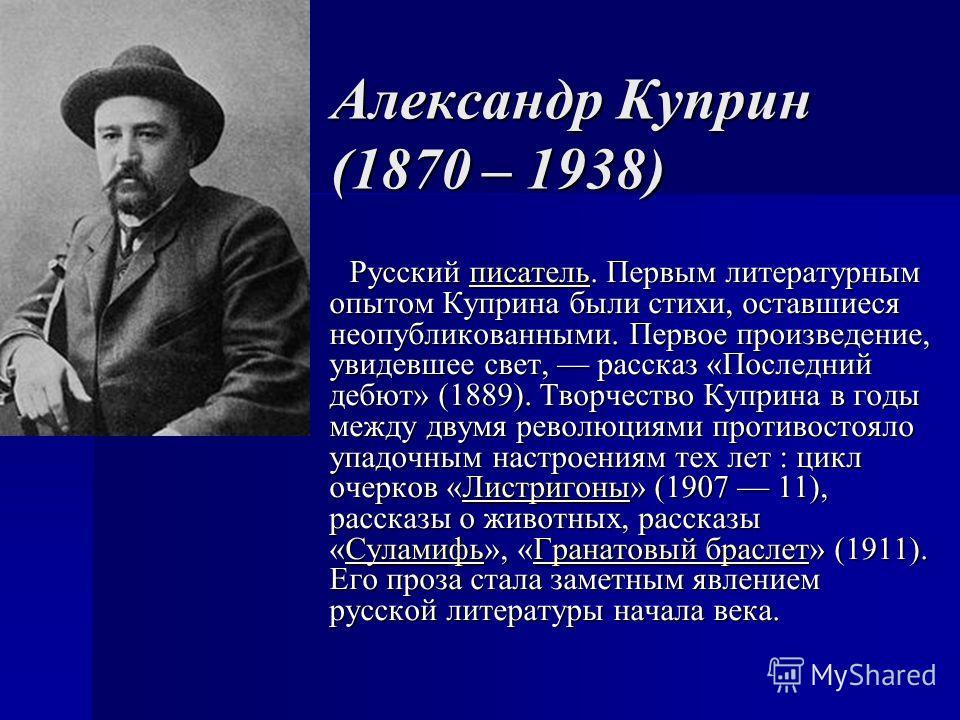 Александр Куприн (1870 – 1938) Русский писатель. Первым литературным опытом Куприна были стихи, оставшиеся неопубликованными. Первое произведение, увидевшее свет, рассказ «Последний дебют» (1889). Творчество Куприна в годы между двумя революциями про