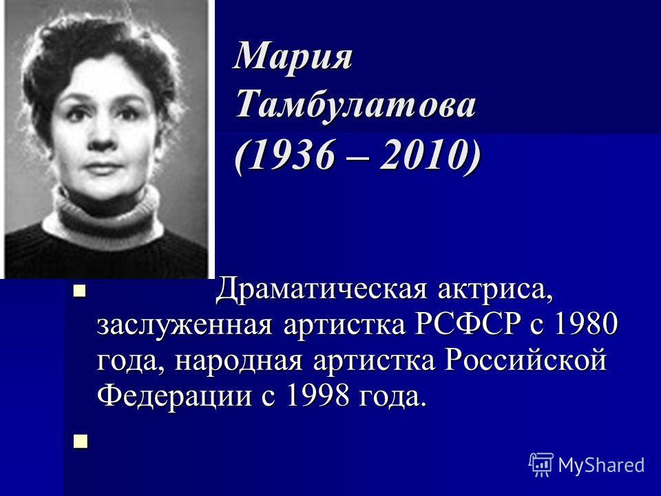Мария Тамбулатова (1936 – 2010) Драматическая актриса, заслуженная артистка РСФСР с 1980 года, народная артистка Российской Федерации с 1998 года. Драматическая актриса, заслуженная артистка РСФСР с 1980 года, народная артистка Российской Федерации с