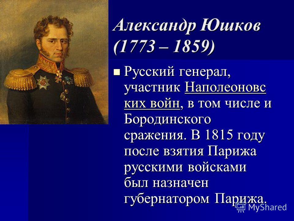 Александр Юшков (1773 – 1859) Русский генерал, участник Наполеоновс ких войн, в том числе и Бородинского сражения. В 1815 году после взятия Парижа русскими войсками был назначен губернатором Парижа. Русский генерал, участник Наполеоновс ких войн, в т