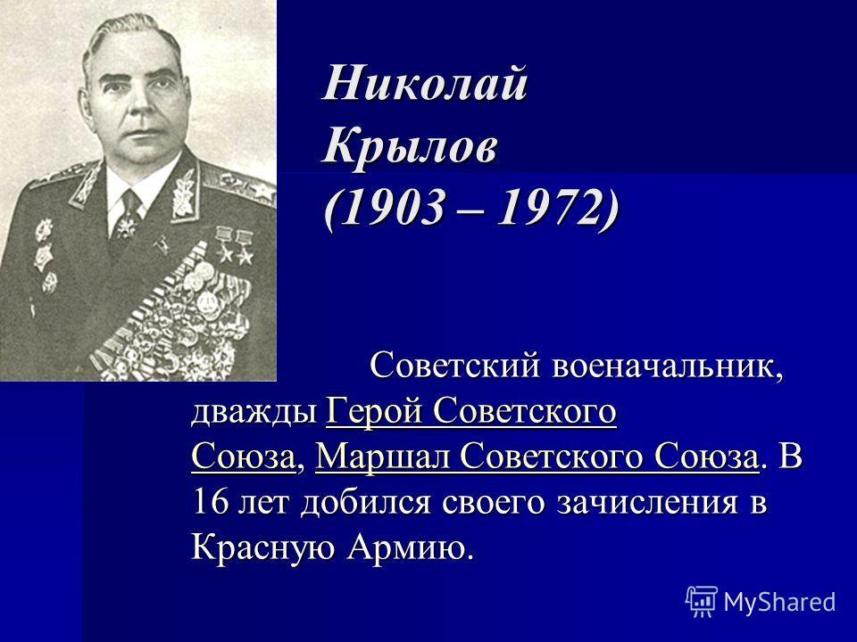 Николай Крылов (1903 – 1972) Советский военачальник, дважды Герой Советского Союза, Маршал Советского Союза. В 16 лет добился своего зачисления в Красную Армию. Советский военачальник, дважды Герой Советского Союза, Маршал Советского Союза. В 16 лет