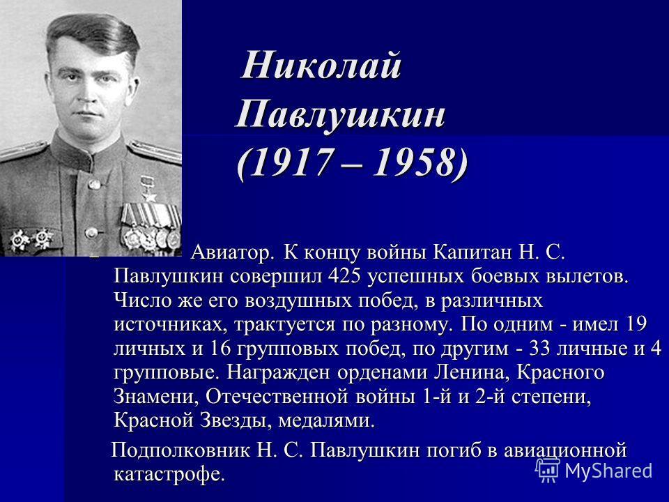 Николай Павлушкин (1917 – 1958) Николай Павлушкин (1917 – 1958) Авиатор. К концу войны Капитан Н. С. Павлушкин совершил 425 успешных боевых вылетов. Число же его воздушных побед, в различных источниках, трактуется по разному. По одним - имел 19 личны