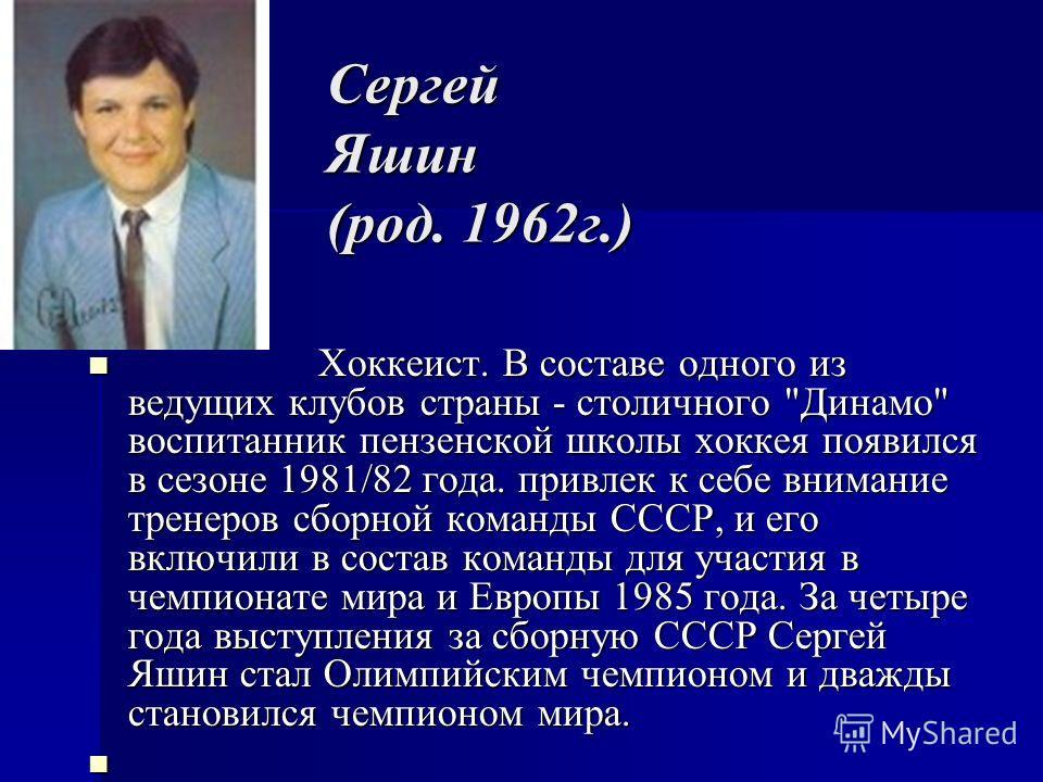 Сергей Яшин (род. 1962г.) Хоккеист. В составе одного из ведущих клубов страны - столичного