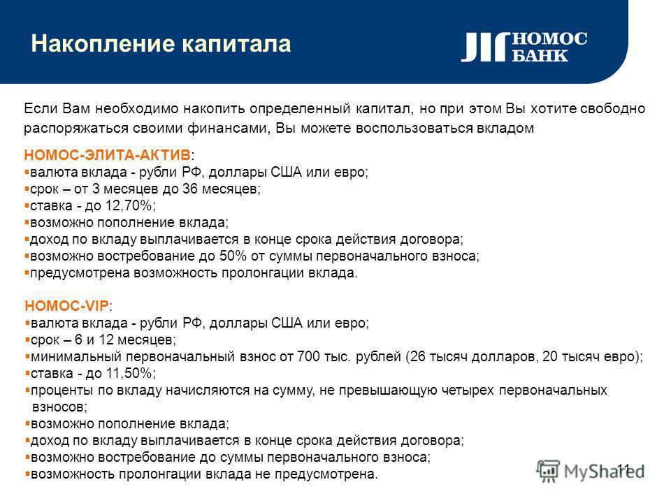 11 Накопление капитала Если Вам необходимо накопить определенный капитал, но при этом Вы хотите свободно распоряжаться своими финансами, Вы можете воспользоваться вкладом НОМОС-ЭЛИТА-АКТИВ: валюта вклада - рубли РФ, доллары США или евро; срок – от 3