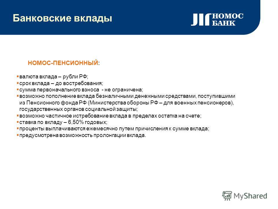 Банковские вклады НОМОС-ПЕНСИОННЫЙ: валюта вклада – рубли РФ; срок вклада – до востребования; сумма первоначального взноса - не ограничена; возможно пополнение вклада безналичными денежными средствами, поступившими из Пенсионного фонда РФ (Министерст