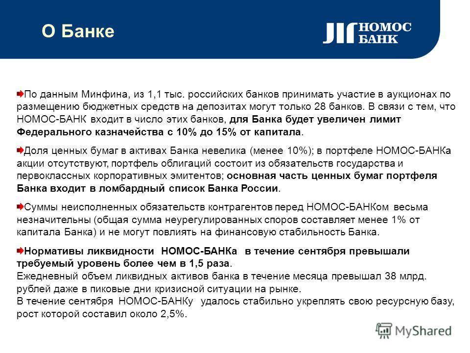 О Банке По данным Минфина, из 1,1 тыс. российских банков принимать участие в аукционах по размещению бюджетных средств на депозитах могут только 28 банков. В связи с тем, что НОМОС-БАНК входит в число этих банков, для Банка будет увеличен лимит Федер