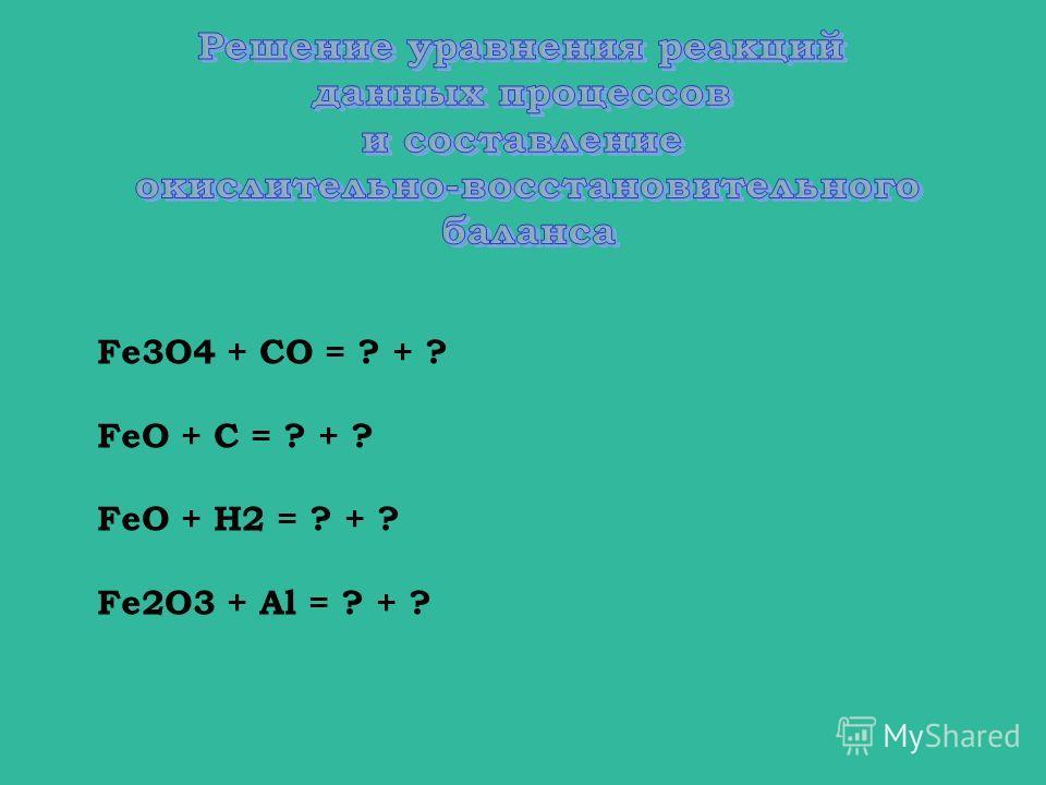 Fe3O4 + CO = ? + ? FeO + C = ? + ? FeO + H2 = ? + ? Fe2O3 + Al = ? + ?