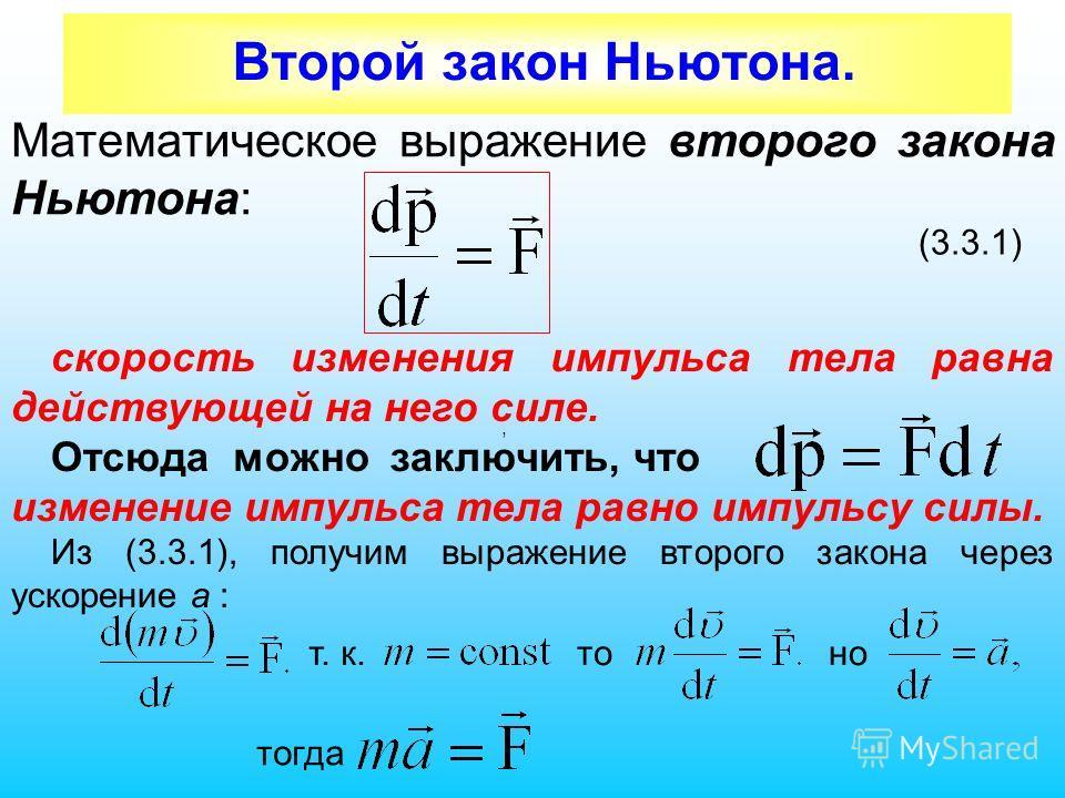 Второй закон Ньютона. Математическое выражение второго закона Ньютона: (3.3.1) скорость изменения импульса тела равна действующей на него силе. Отсюда можно заключить, что изменение импульса тела равно импульсу силы. Из (3.3.1), получим выражение вто