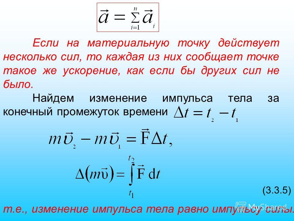 Если на материальную точку действует несколько сил, то каждая из них сообщает точке такое же ускорение, как если бы других сил не было. Найдем изменение импульса тела за конечный промежуток времени (3.3.5) т.е., изменение импульса тела равно импульсу
