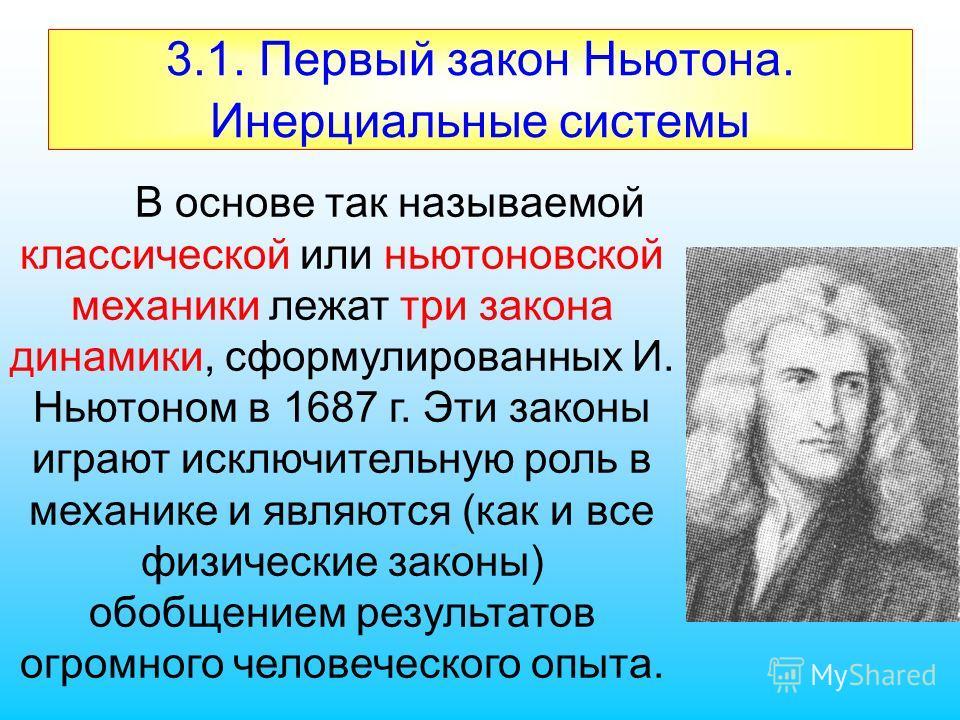 3.1. Первый закон Ньютона. Инерциальные системы В основе так называемой классической или ньютоновской механики лежат три закона динамики, сформулированных И. Ньютоном в 1687 г. Эти законы играют исключительную роль в механике и являются (как и все фи