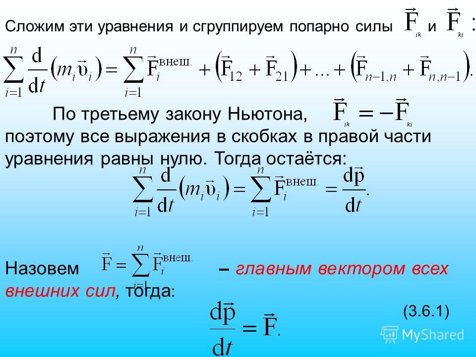Сложим эти уравнения и сгруппируем попарно силы и По третьему закону Ньютона, поэтому все выражения в скобках в правой части уравнения равны нулю. Тогда остаётся: Назовем – главным вектором всех внешних сил, тогда : (3.6.1)