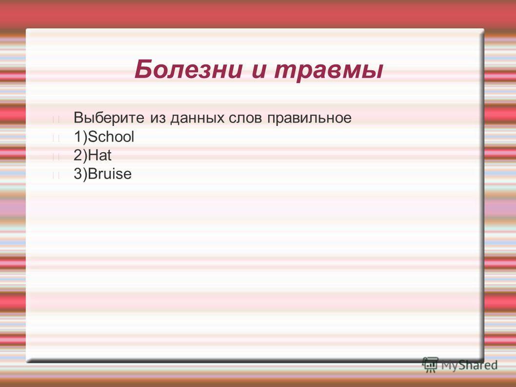 Болезни и травмы Выберите из данных слов правильное 1)School 2)Hat 3)Bruise