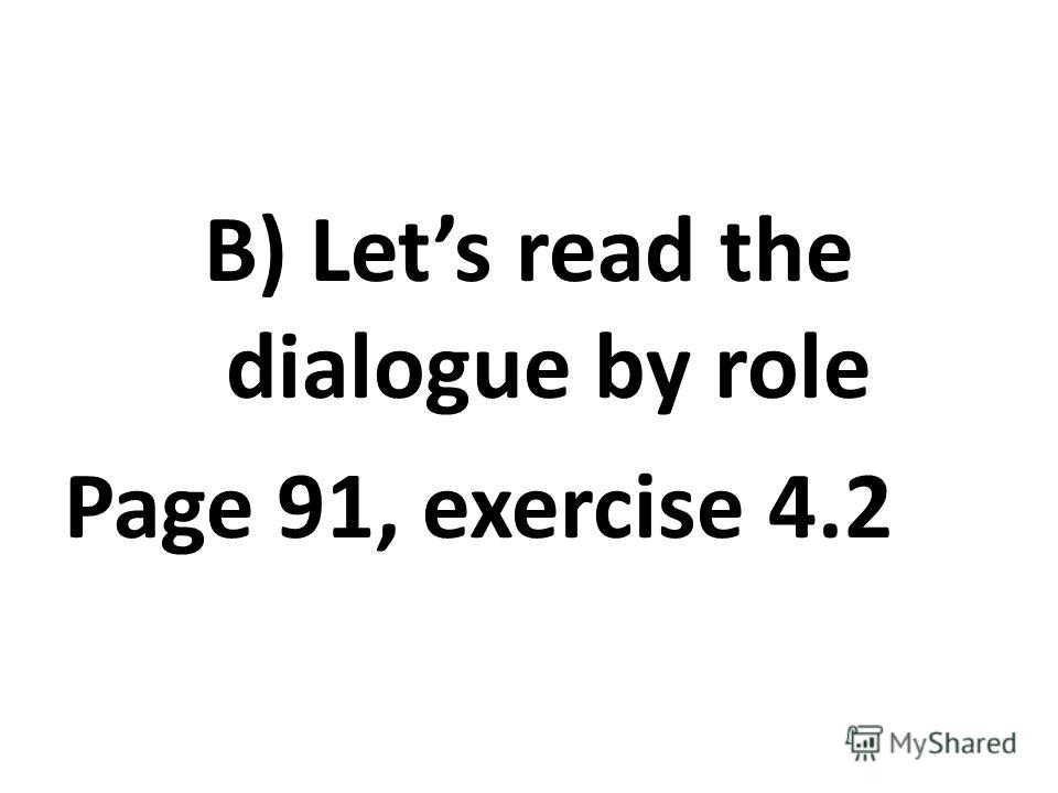 B) Lets read the dialogue by role Page 91, exercise 4.2