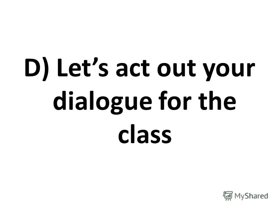 D) Lets act out your dialogue for the class