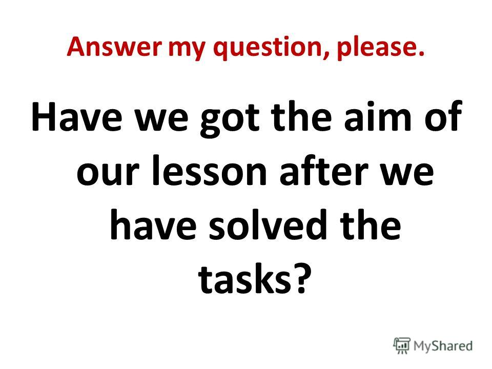 Answer my question, please. Have we got the aim of our lesson after we have solved the tasks?