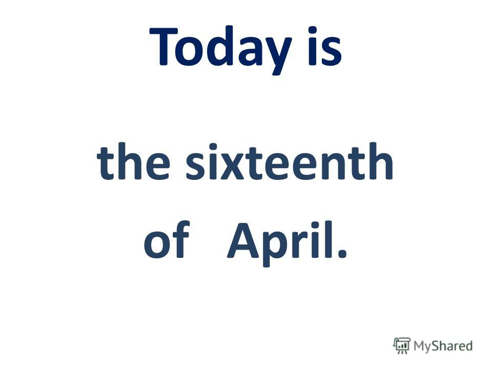Today is the sixteenth оf April.
