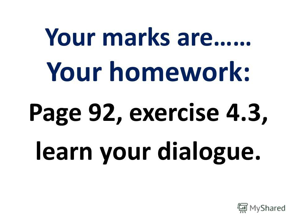Your marks are…… Your homework: Page 92, exercise 4.3, learn your dialogue.
