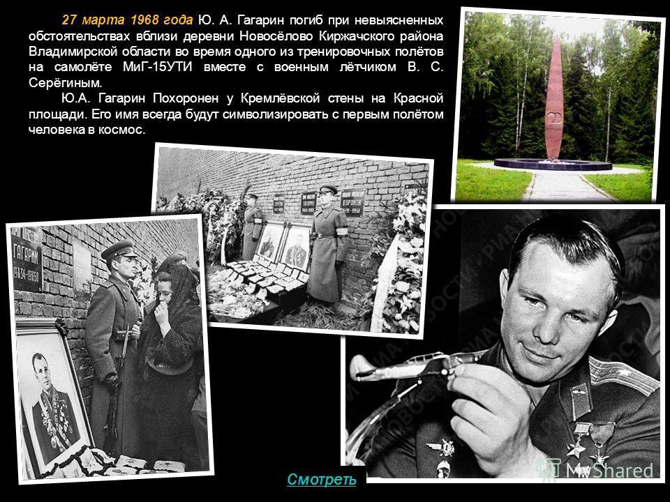 27 марта 1968 года Ю. А. Гагарин погиб при невыясненных обстоятельствах вблизи деревни Новосёлово Киржачского района Владимирской области во время одного из тренировочных полётов на самолёте МиГ-15УТИ вместе с военным лётчиком В. С. Серёгиным. Ю.А. Г