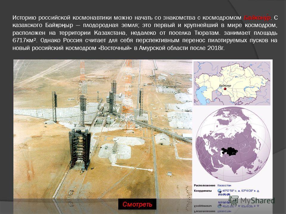 Историю российской космонавтики можно начать со знакомства с космодромом Байконур. Историю российской космонавтики можно начать со знакомства с космодромом Байконур. С казахского Бай қ о ң ыр плодородная земля; это первый и крупнейший в мире космодро