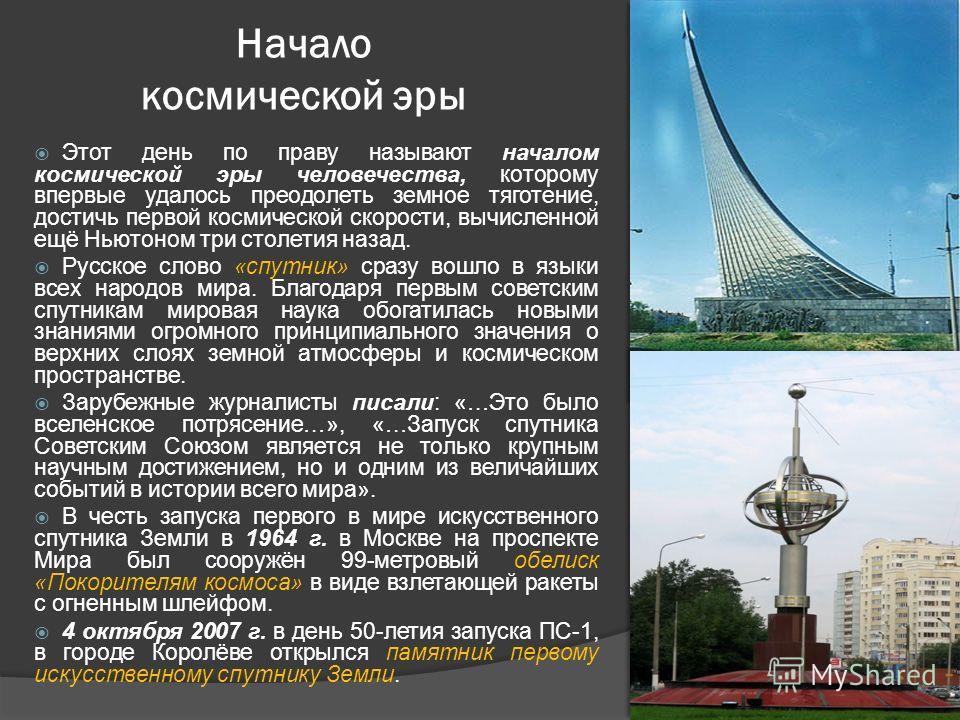 Этот день по праву называют началом космической эры человечества, которому впервые удалось преодолеть земное тяготение, достичь первой космической скорости, вычисленной ещё Ньютоном три столетия назад. Русское слово «спутник» сразу вошло в языки всех