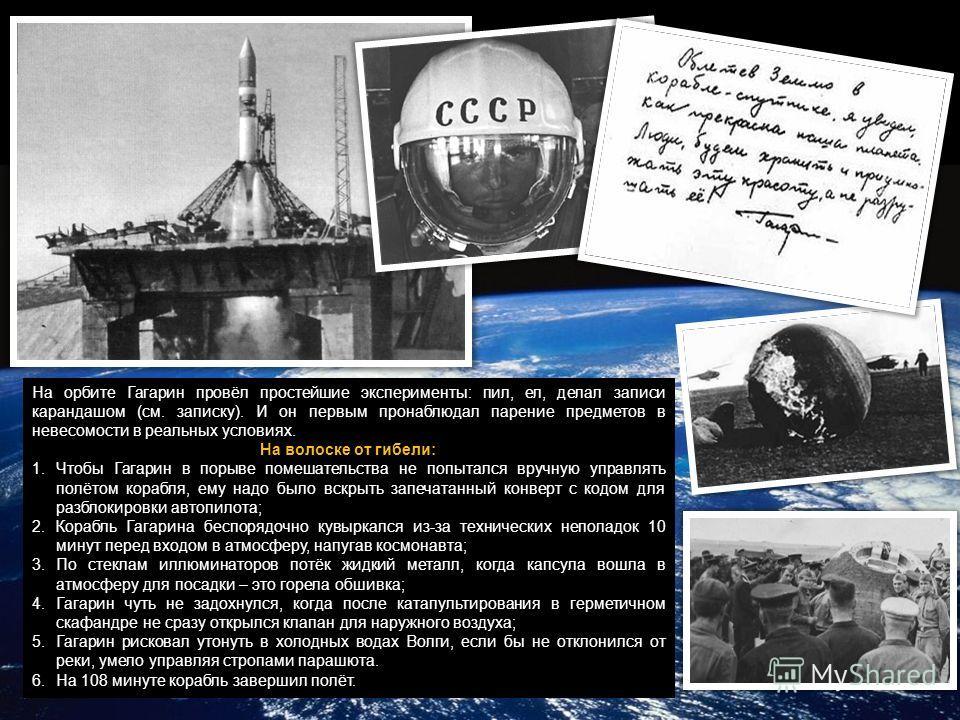 На орбите Гагарин провёл простейшие эксперименты: пил, ел, делал записи карандашом (см. записку). И он первым пронаблюдал парение предметов в невесомости в реальных условиях. На волоске от гибели: 1.Чтобы Гагарин в порыве помешательства не попытался