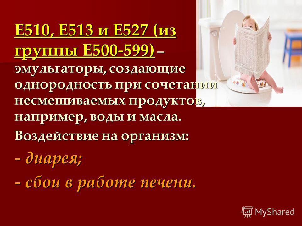 Е510, Е513 и Е527 (из группы Е500-599) – эмульгаторы, создающие однородность при сочетании несмешиваемых продуктов, например, воды и масла. Воздействие на организм: - диарея; - сбои в работе печени.