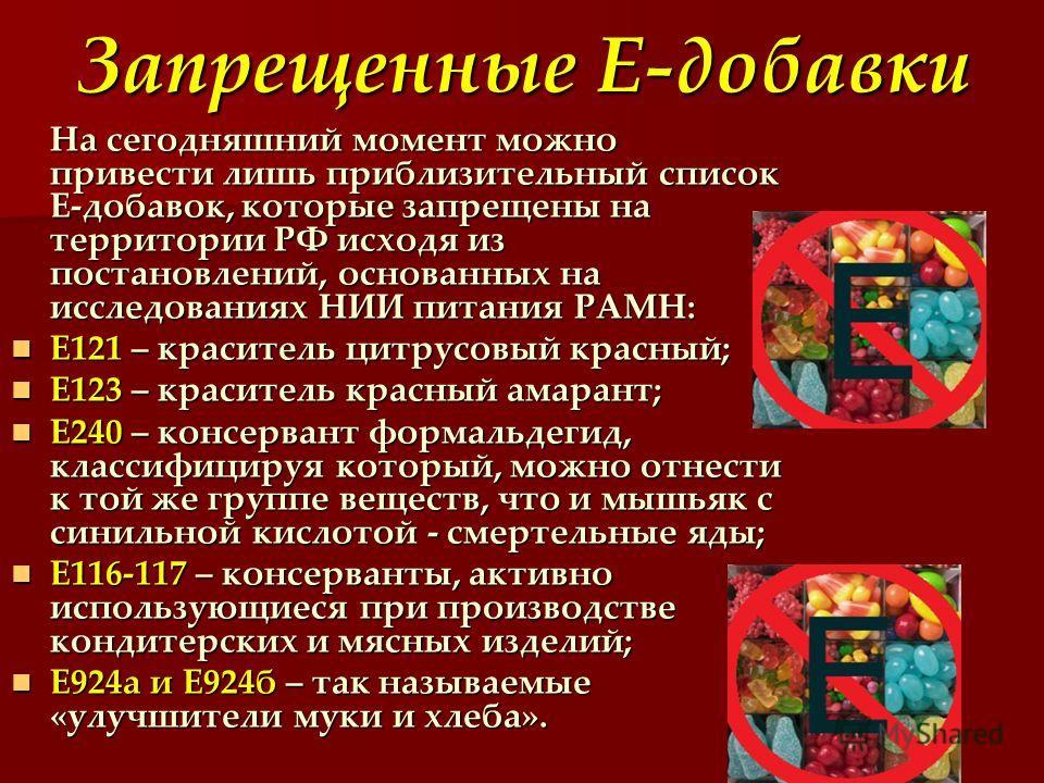 Запрещенные Е-добавки На сегодняшний момент можно привести лишь приблизительный список Е-добавок, которые запрещены на территории РФ исходя из постановлений, основанных на исследованиях НИИ питания РАМН: Е121 – краситель цитрусовый красный; Е121 – кр