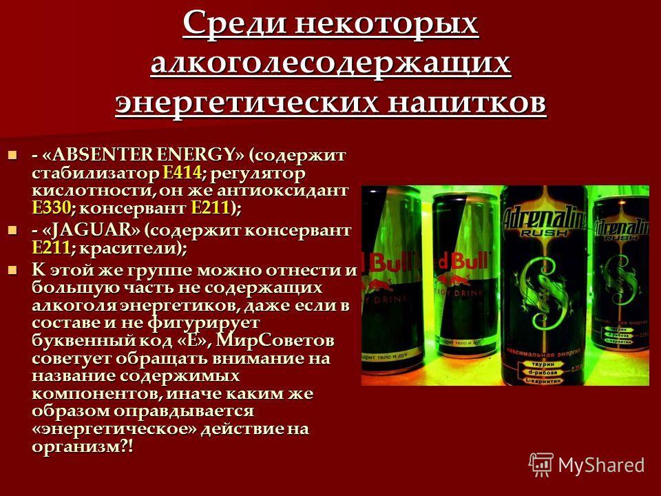 Среди некоторых алкоголесодержащих энергетических напитков - «ABSENTER ENERGY» (содержит стабилизатор Е414; регулятор кислотности, он же антиоксидант Е330; консервант Е211); - «ABSENTER ENERGY» (содержит стабилизатор Е414; регулятор кислотности, он ж
