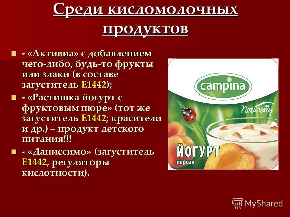 Среди кисломолочных продуктов - «Активиа» с добавлением чего-либо, будь-то фрукты или злаки (в составе загуститель Е1442); - «Активиа» с добавлением чего-либо, будь-то фрукты или злаки (в составе загуститель Е1442); - «Растишка йогурт с фруктовым пюр