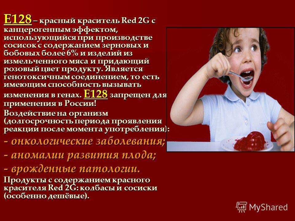 Е128 – красный краситель Red 2G с канцерогенным эффектом, использующийся при производстве сосисок с содержанием зерновых и бобовых более 6% и изделий из измельченного мяса и придающий розовый цвет продукту. Является генотоксичным соединением, то есть