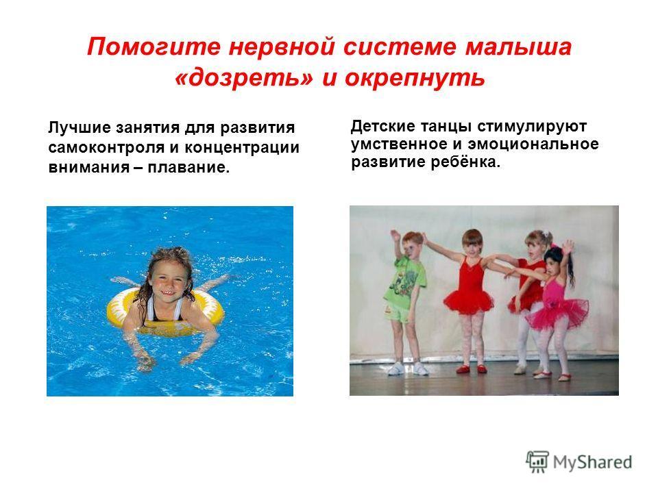 Помогите нервной системе малыша «дозреть» и окрепнуть Лучшие занятия для развития самоконтроля и концентрации внимания – плавание. Детские танцы стимулируют умственное и эмоциональное развитие ребёнка.